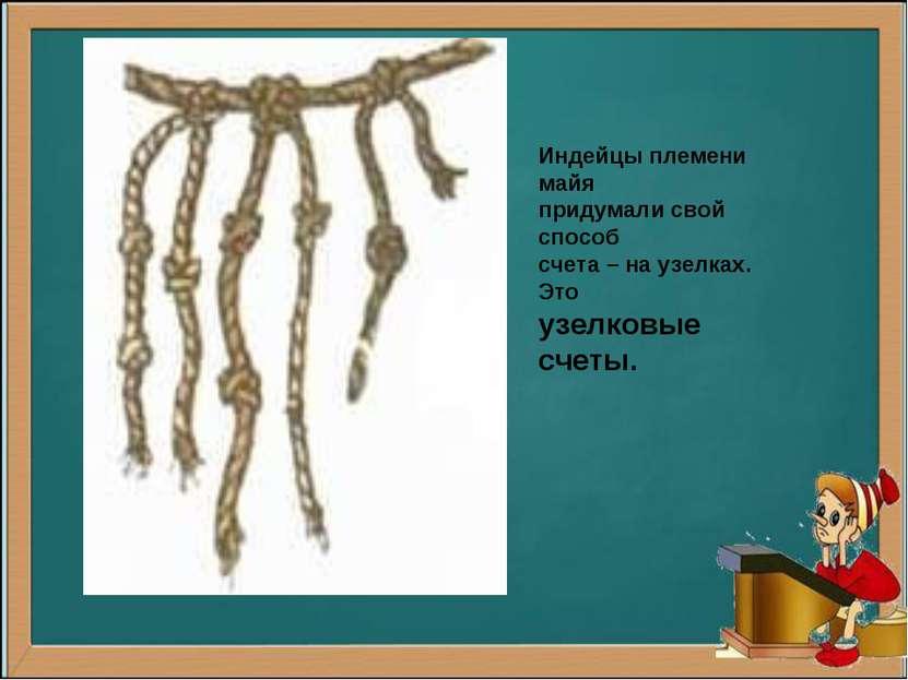 Индейцы племени майя придумали свой способ счета – на узелках. Это узелковые ...