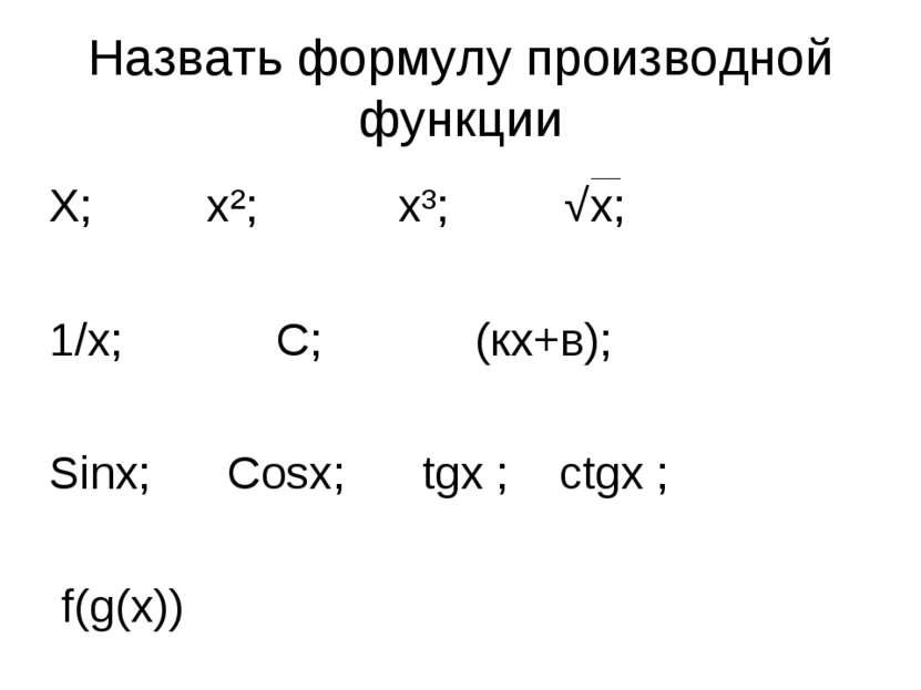Назвать формулу производной функции Х; х²; х³; √х; 1/х; С; (кх+в); Sinx; Cosx...