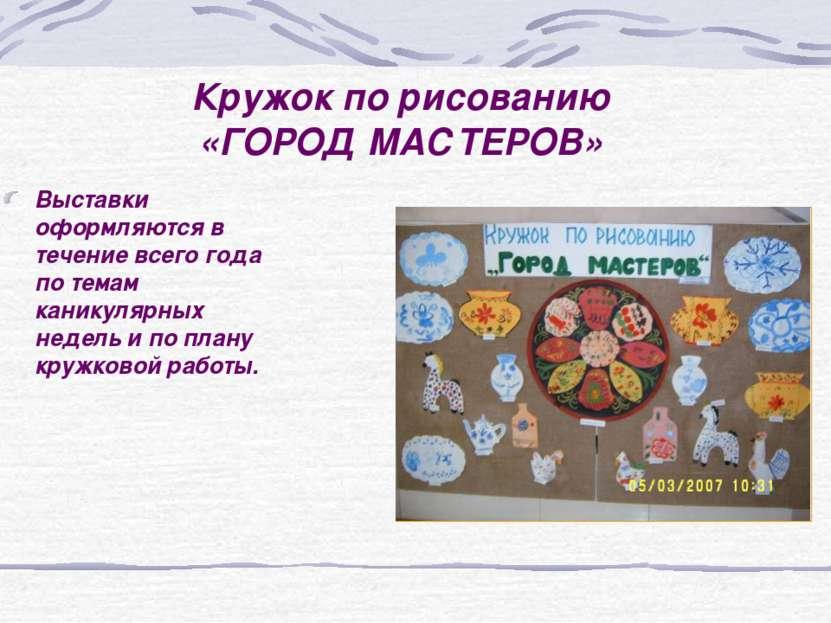 Кружок по рисованию «ГОРОД МАСТЕРОВ» Выставки оформляются в течение всего год...