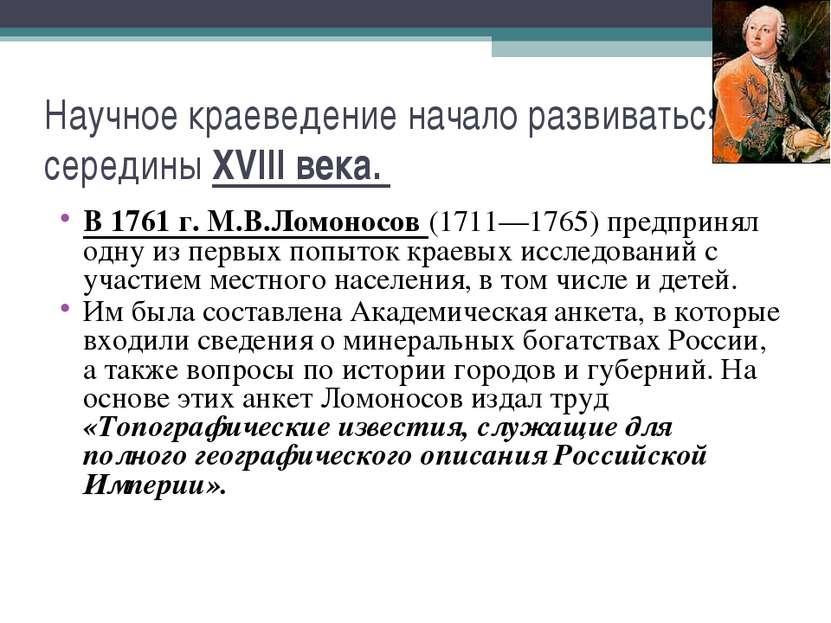 Научное краеведение начало развиваться с середины XVIII века. В 1761 г. М.В.Л...