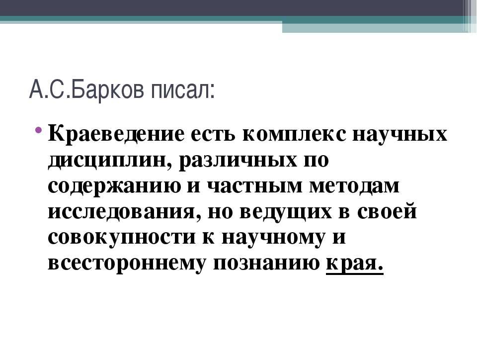 А.С.Барков писал: Краеведение есть комплекс научных дисциплин, различных по с...