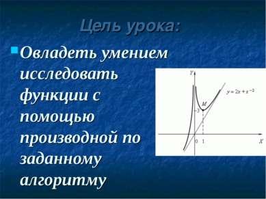 Цель урока: Овладеть умением исследовать функции с помощью производной по зад...