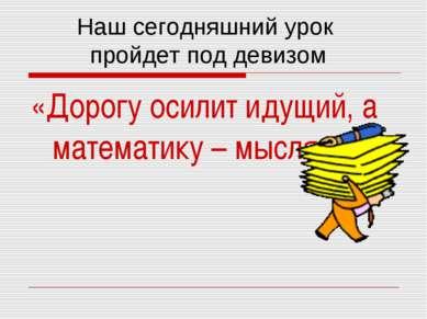 «Дорогу осилит идущий, а математику – мыслящий» Наш сегодняшний урок пройдет ...
