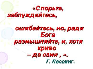 «Спорьте, заблуждайтесь, ошибайтесь, но, ради Бога размышляйте, и, хотя криво...