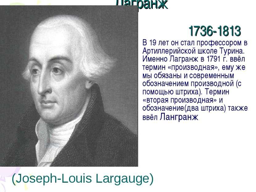 Лагранж 1736-1813 В 19 лет он стал профессором в Артиллерийской школе Турина....