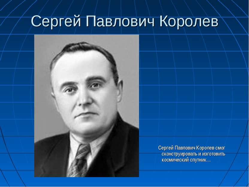 Сергей Павлович Королев Сергей Павлович Королев смог сконструировать и изгото...