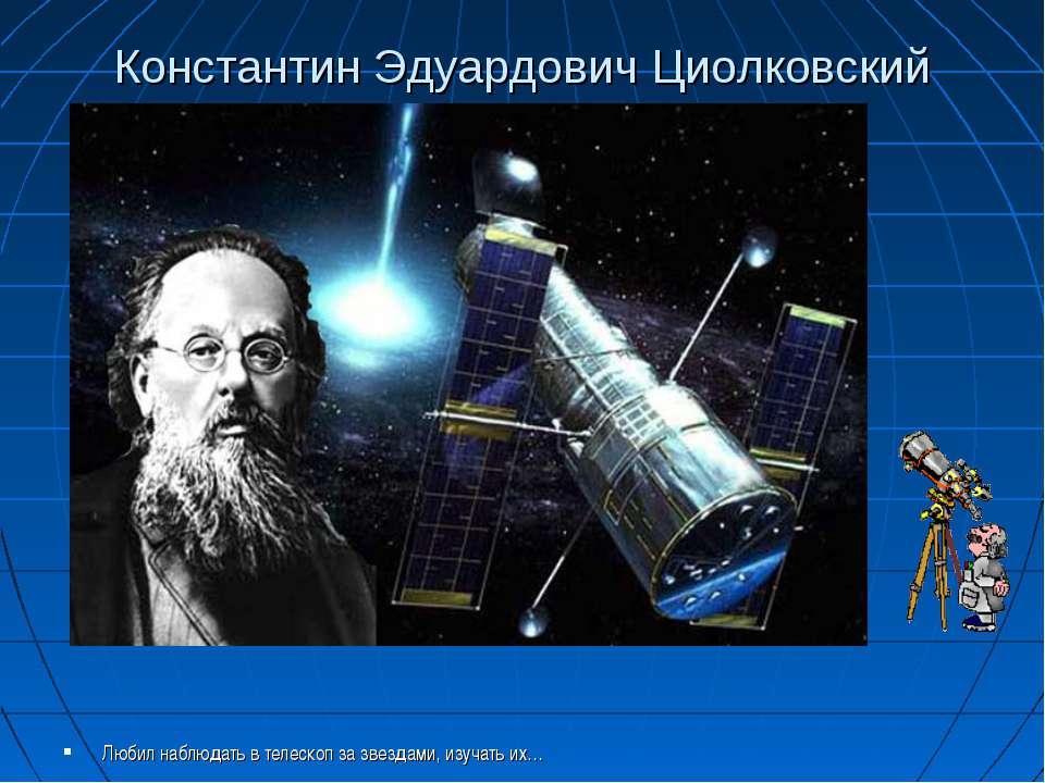 Константин Эдуардович Циолковский Любил наблюдать в телескоп за звездами, изу...