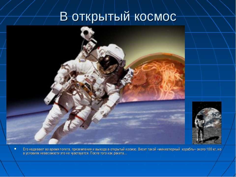 В открытый космос Его надевают во время полета, приземления и выхода в открыт...