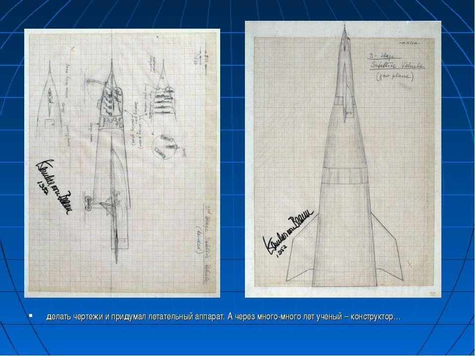 делать чертежи и придумал летательный аппарат. А через много-много лет ученый...
