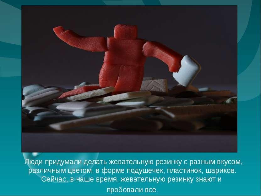 Люди придумали делать жевательную резинку с разным вкусом, различным цветом, ...