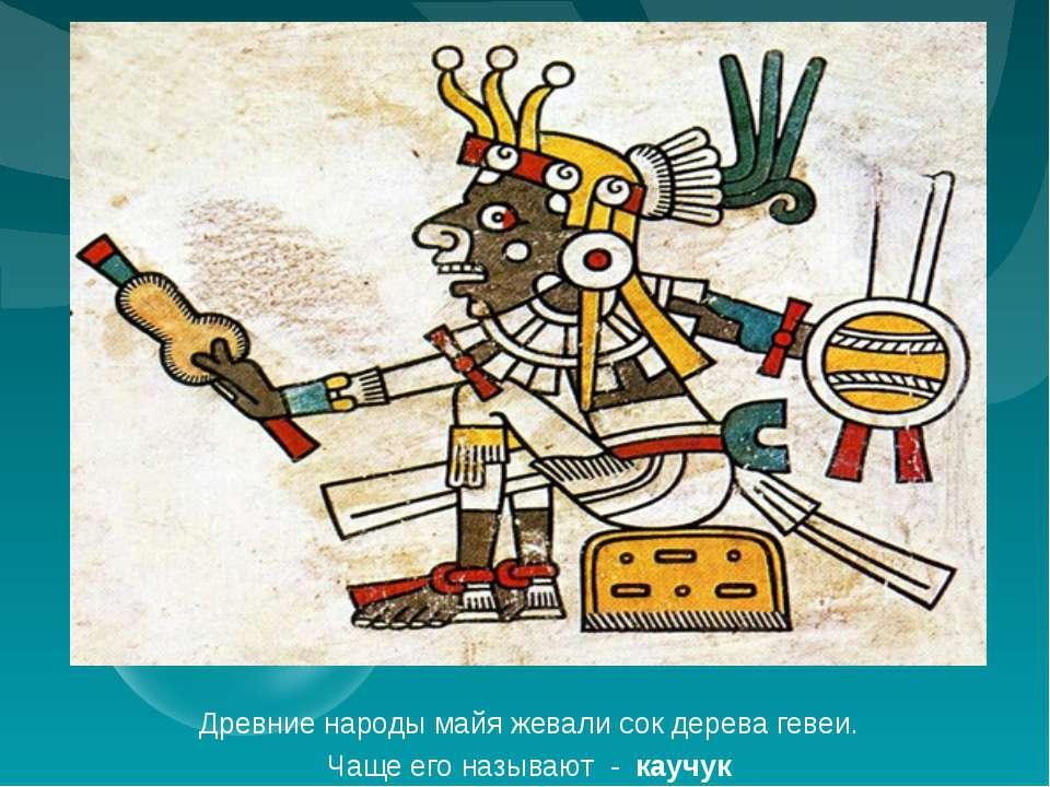 Древние народы майя жевали сок дерева гевеи. Чаще его называют - каучук