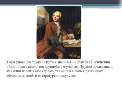 Годы упорного труда на пути к знаниям – и Михаил Васильевич Ломоносов станови...
