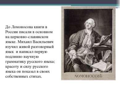 До Ломоносова книги в России писали в основном на церковно-славянском языке. ...