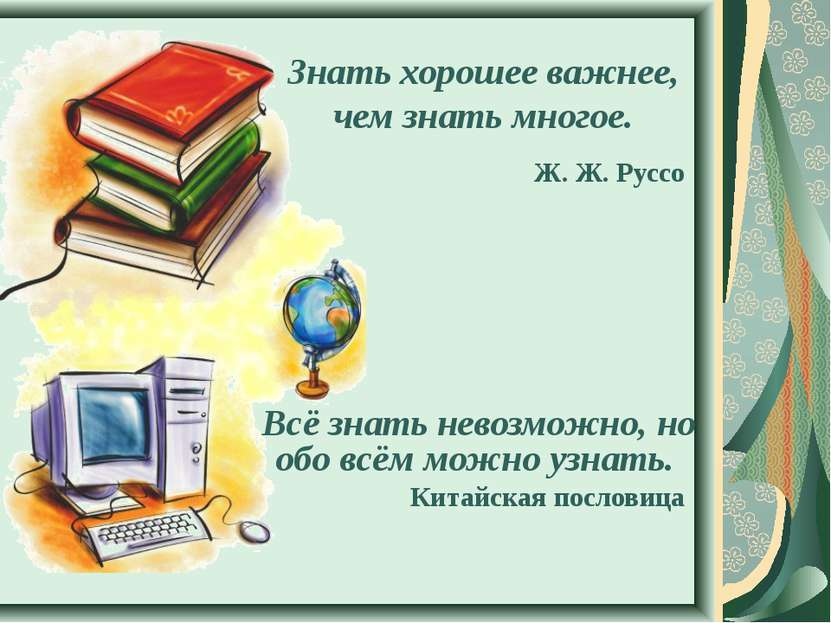 Знать хорошее важнее, чем знать многое. Ж. Ж. Руссо Всё знать невозможно, но ...