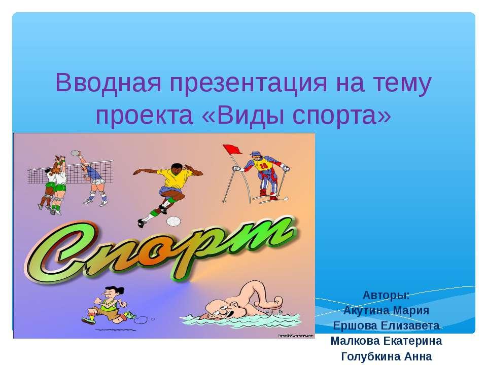 Вводная презентация на тему проекта «Виды спорта» Авторы: Акутина Мария Ершов...