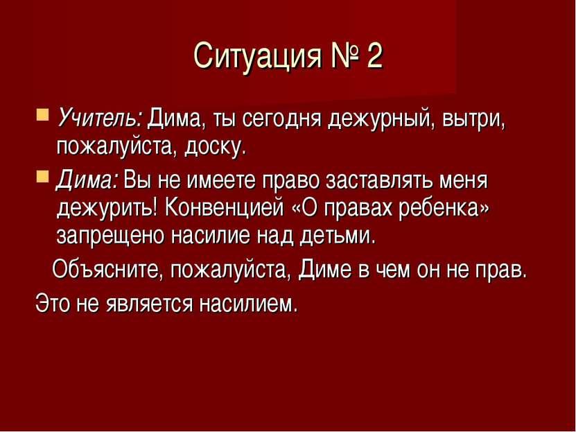 Ситуация № 2 Учитель: Дима, ты сегодня дежурный, вытри, пожалуйста, доску. Ди...