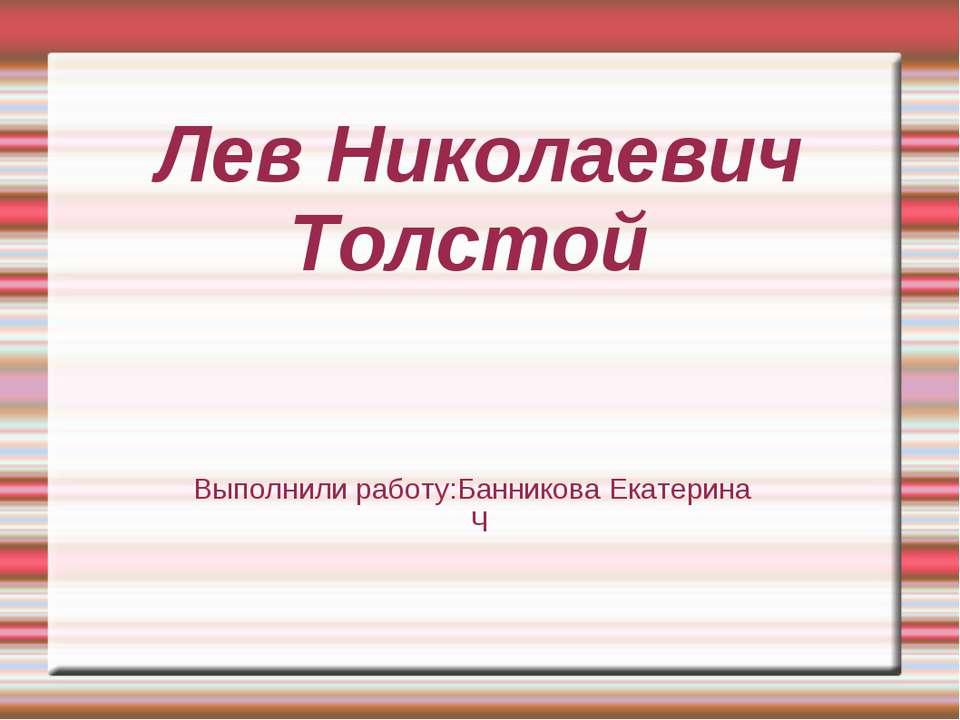 Лев Николаевич Толстой Выполнили работу:Банникова Екатерина Ч