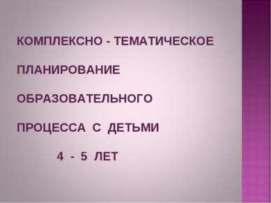 КОМПЛЕКСНО - ТЕМАТИЧЕСКОЕ ПЛАНИРОВАНИЕ ОБРАЗОВАТЕЛЬНОГО ПРОЦЕССА С ДЕТЬМИ 4 -...