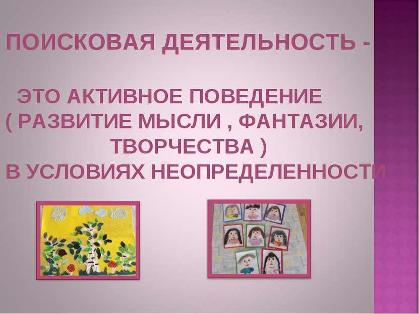 ПОИСКОВАЯ ДЕЯТЕЛЬНОСТЬ - ЭТО АКТИВНОЕ ПОВЕДЕНИЕ ( РАЗВИТИЕ МЫСЛИ , ФАНТАЗИИ, ...