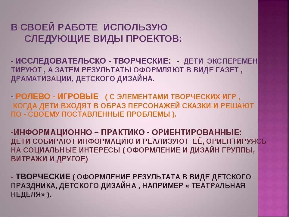В СВОЕЙ РАБОТЕ ИСПОЛЬЗУЮ СЛЕДУЮЩИЕ ВИДЫ ПРОЕКТОВ: - ИССЛЕДОВАТЕЛЬСКО - ТВОРЧЕ...