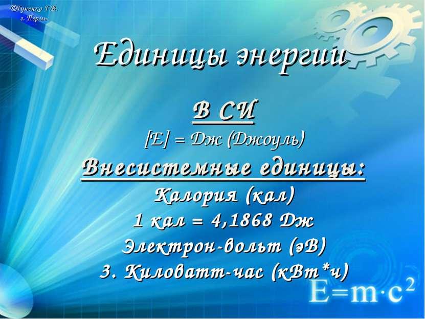 ©Гученко Г.В. г. Пермь В СИ [E] = Дж (Джоуль) Внесистемные единицы: Калория (...