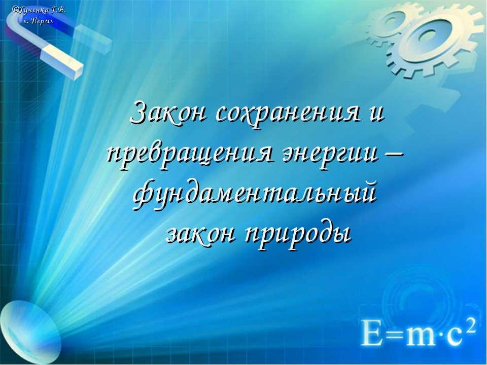 ©Гученко Г.В. г. Пермь Закон сохранения и превращения энергии – фундаментальн...
