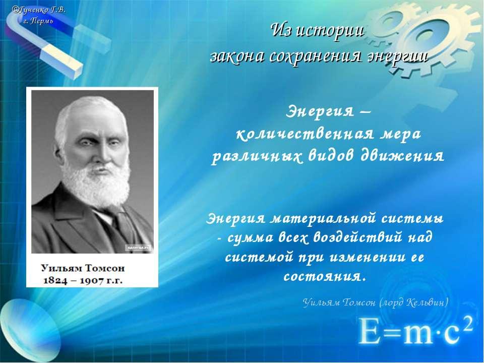 ©Гученко Г.В. г. Пермь Из истории закона сохранения энергии Энергия – количес...