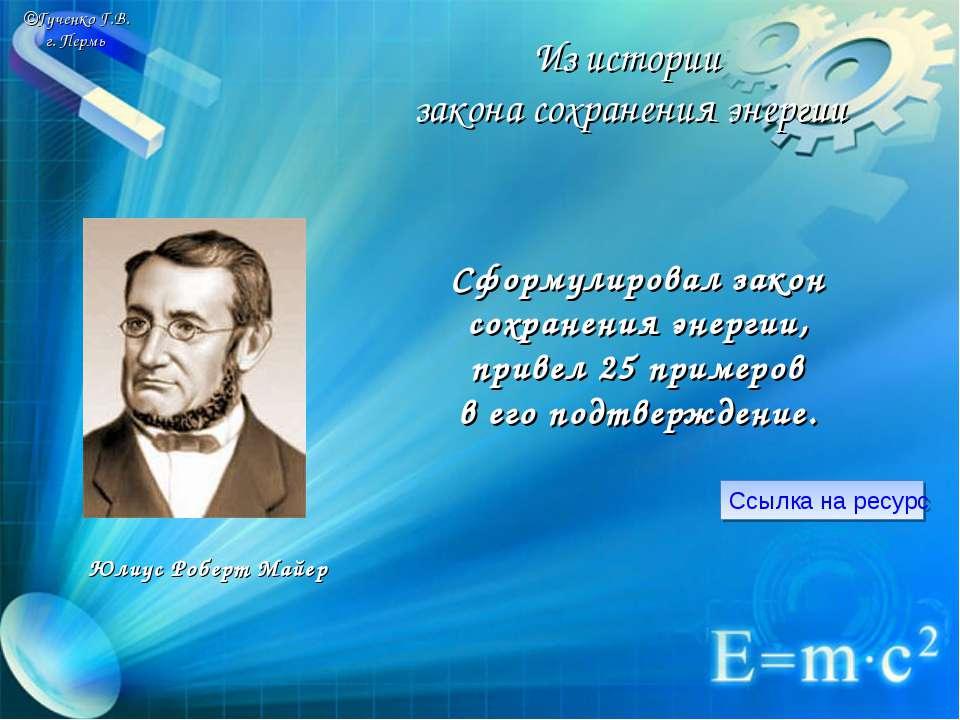 ©Гученко Г.В. г. Пермь Сформулировал закон сохранения энергии, привел 25 прим...