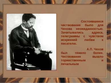 Состоявшееся чествование было для Чехова неожиданностью. Зачитывались адреса,...