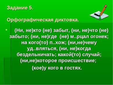 Задание 5. Орфографическая диктовка. (Ни, не)кто (не) забыт, (ни, не)что (не)...