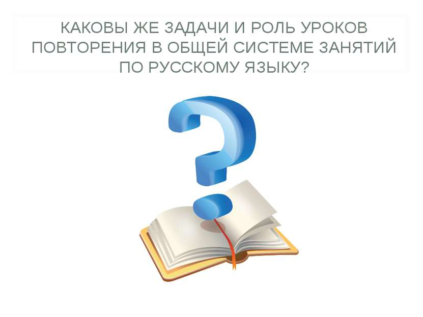 КАКОВЫ ЖЕ ЗАДАЧИ И РОЛЬ УРОКОВ ПОВТОРЕНИЯ В ОБЩЕЙ СИСТЕМЕ ЗАНЯТИЙ ПО РУССКОМУ...