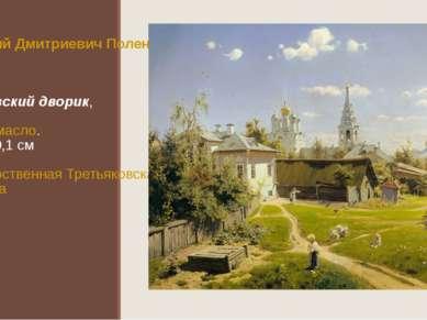 Василий Дмитриевич Поленов Московский дворик,1878 Холст,масло. 64,5×80,1см...