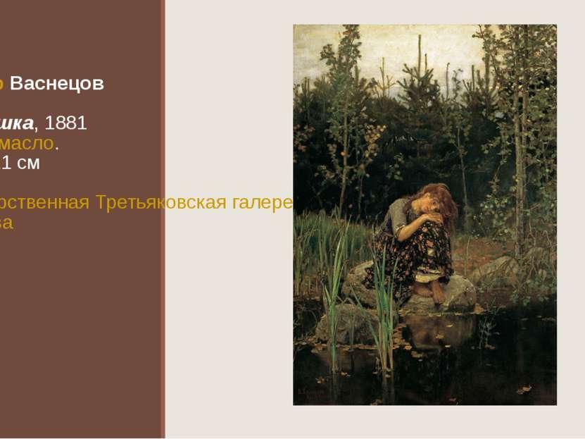 Виктор Васнецов Алёнушка, 1881 Холст,масло. 173×121см Государственная Треть...