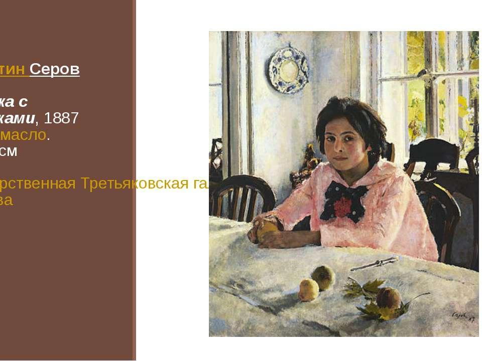 Валентин Серов Девочка с персиками, 1887 Холст,масло. 91×85см Государственн...