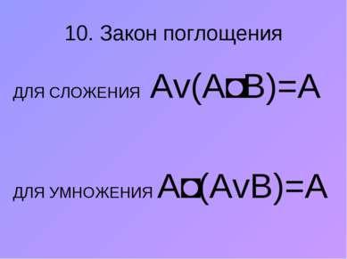 10. Закон поглощения ДЛЯ СЛОЖЕНИЯ Аv(А˄В)=А ДЛЯ УМНОЖЕНИЯ A˄(АvВ)=А
