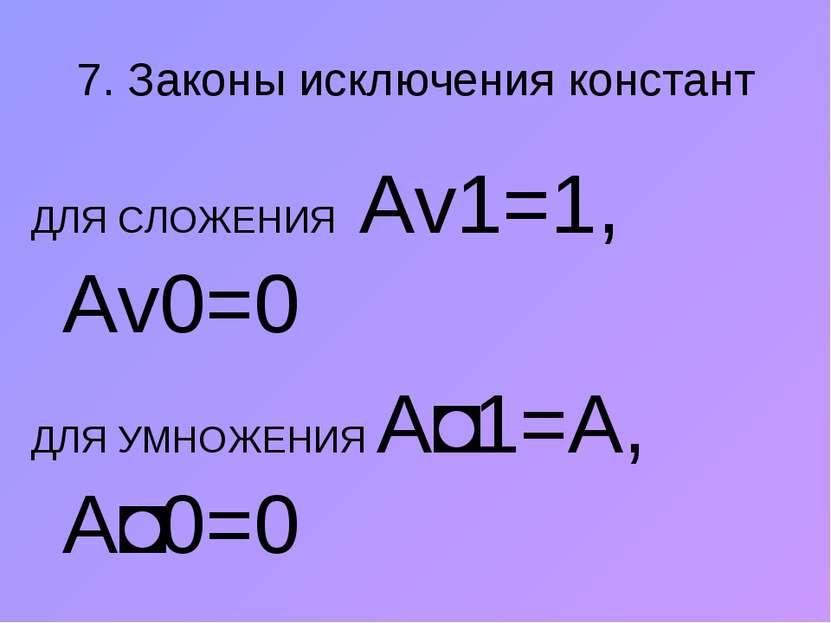 7. Законы исключения констант ДЛЯ СЛОЖЕНИЯ Аv1=1, Аv0=0 ДЛЯ УМНОЖЕНИЯ A˄1=А, ...