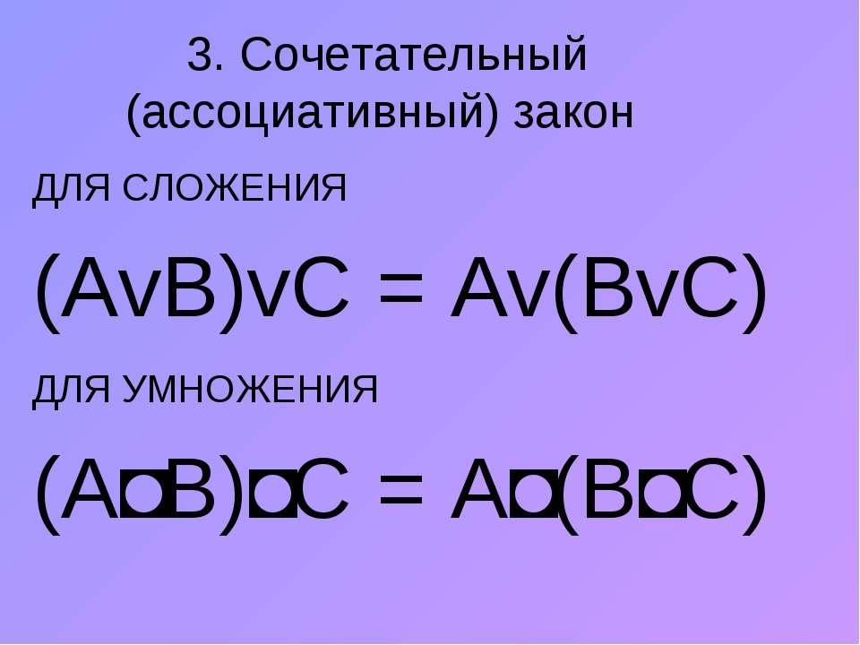 3. Сочетательный (ассоциативный) закон ДЛЯ СЛОЖЕНИЯ (АvВ)vС = Аv(ВvС) ДЛЯ УМН...