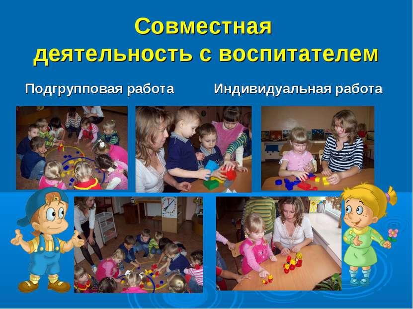 Совместная деятельность с воспитателем Подгрупповая работа Индивидуальная работа