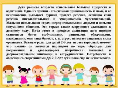 Дети раннего возраста испытывают большие трудности в адаптации. Одна из причи...