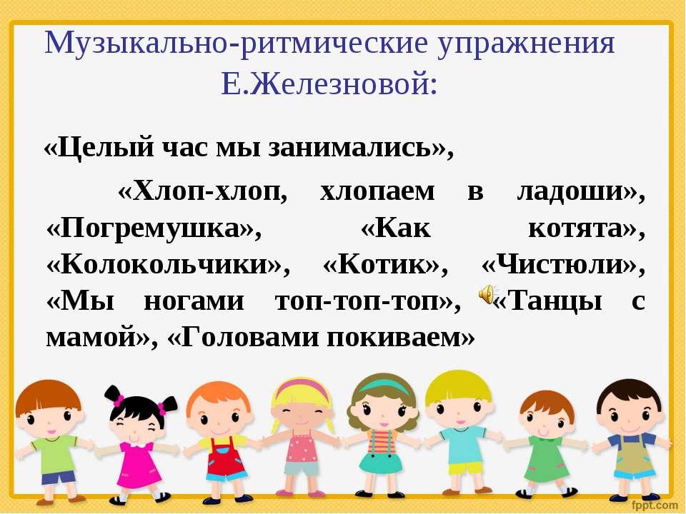 Музыкально-ритмические упражнения Е.Железновой: «Целый час мы занимались», «Х...