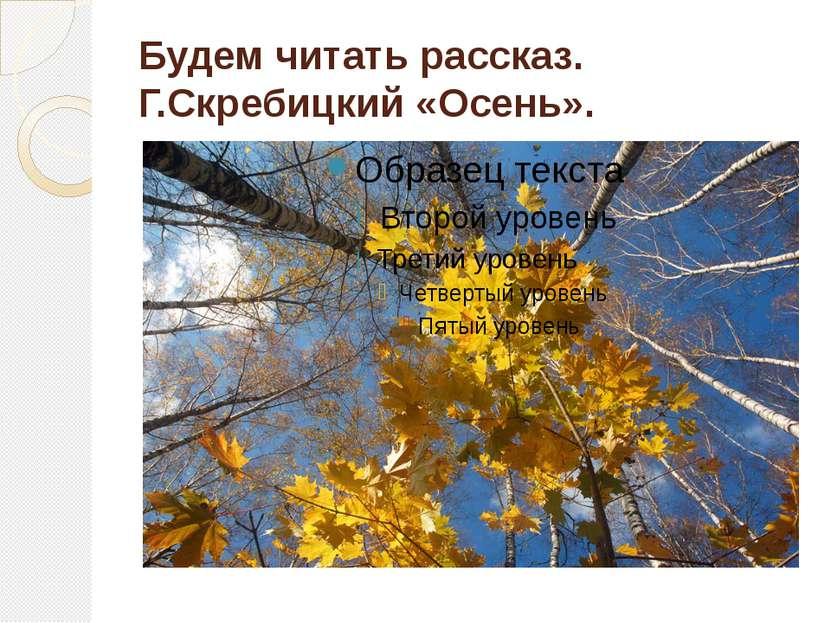 Будем читать рассказ. Г.Скребицкий «Осень».