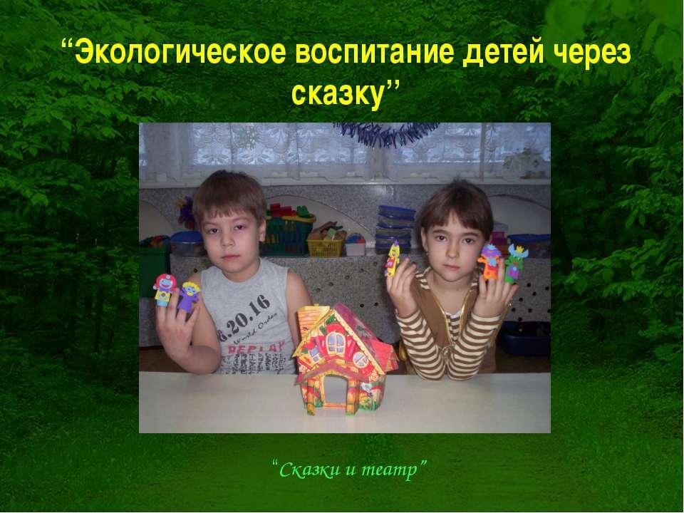 """""""Экологическое воспитание детей через сказку'' """"Сказки и театр"""""""