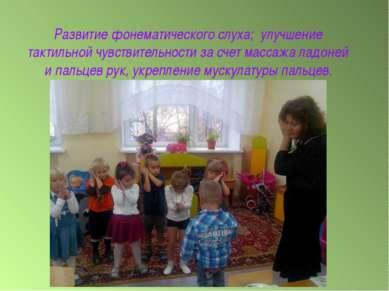 Развитие фонематического слуха; улучшение тактильной чувствительности за счет...