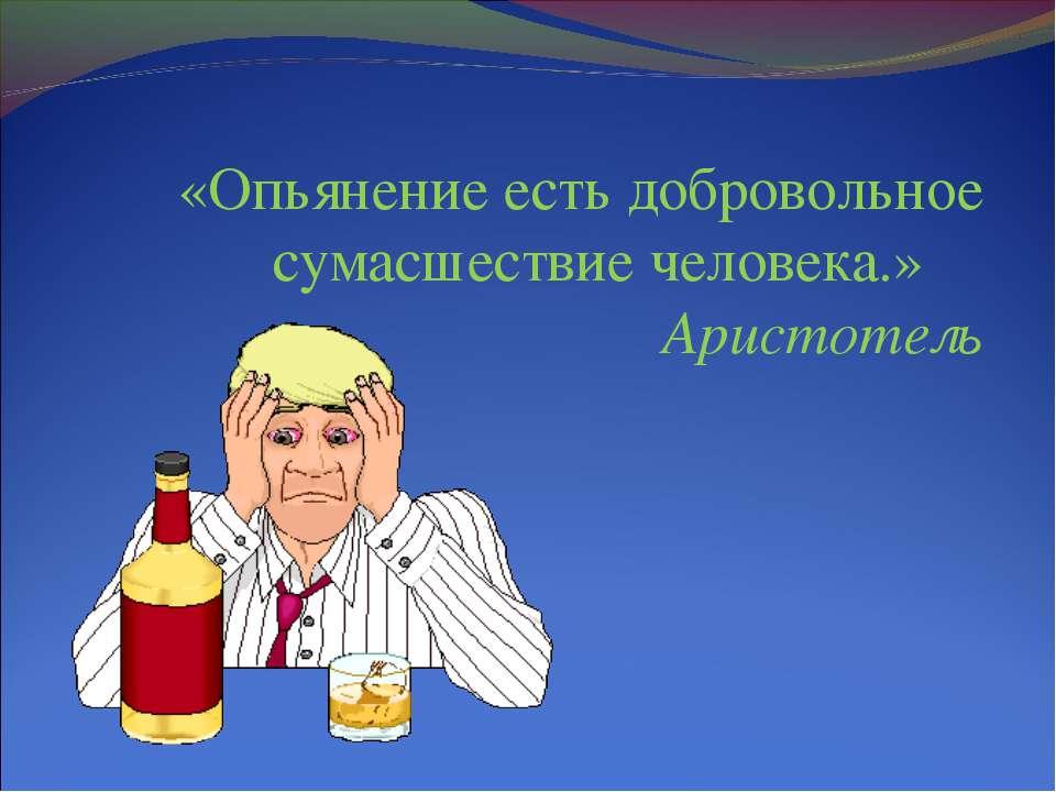 «Опьянение есть добровольное сумасшествие человека.» Аристотель