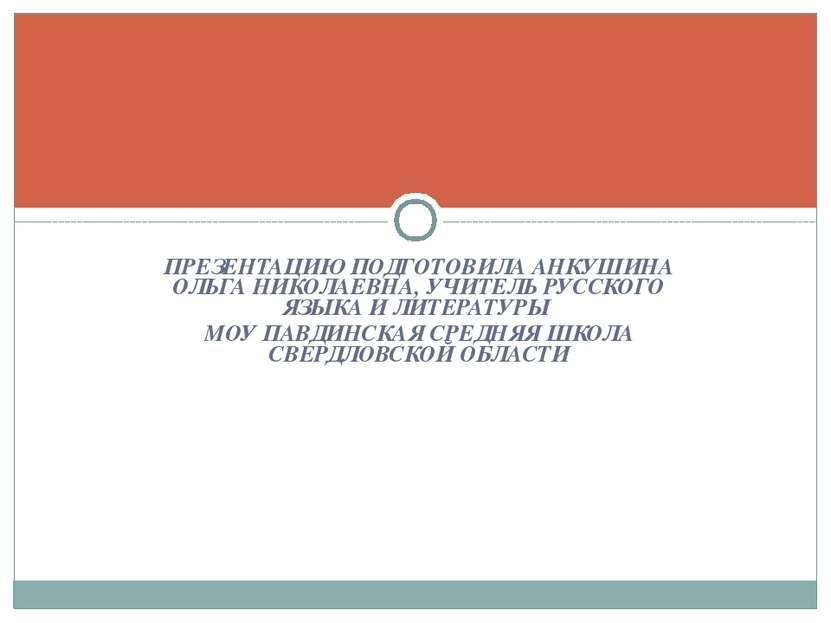 ПРЕЗЕНТАЦИЮ ПОДГОТОВИЛА АНКУШИНА ОЛЬГА НИКОЛАЕВНА, УЧИТЕЛЬ РУССКОГО ЯЗЫКА И Л...