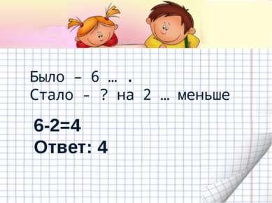 Было – 6 … . Стало - ? на 2 … меньше 6-2=4 Ответ: 4