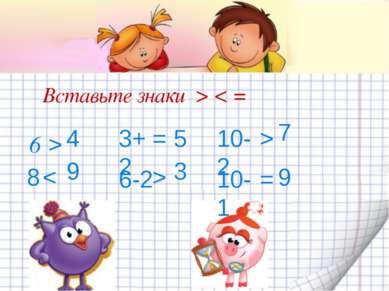 Вставьте знаки > < = 6 4 > 8 9 3+2 5 < = 6-2 3 > 10-2 7 > 10-1 9 =