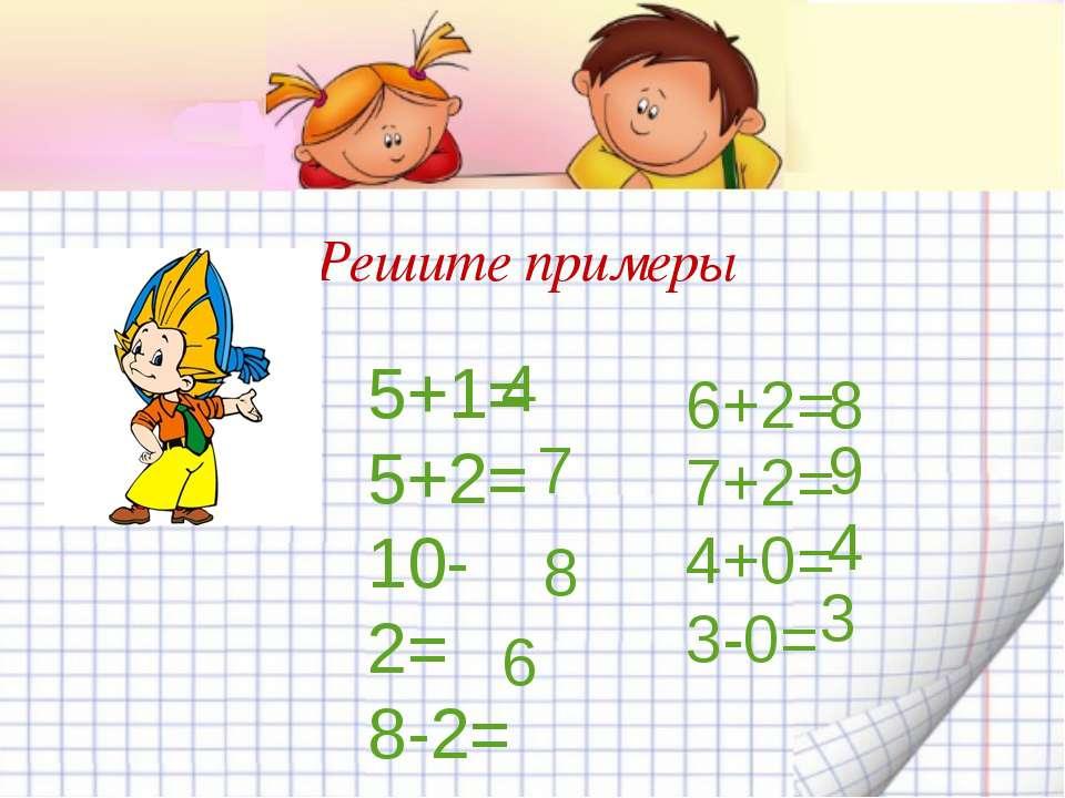 Решите примеры 5+1= 5+2= 10-2= 8-2= 4 7 8 6 6+2= 7+2= 4+0= 3-0= 8 9 4 3
