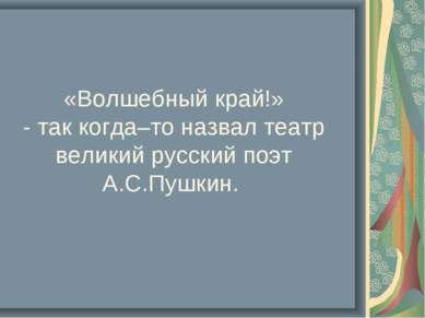 «Волшебный край!» - так когда–то назвал театр великий русский поэт А.С.Пушкин.