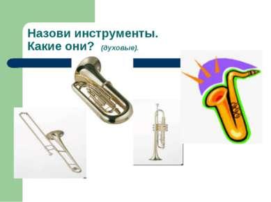 Назови инструменты. Какие они? (духовые).